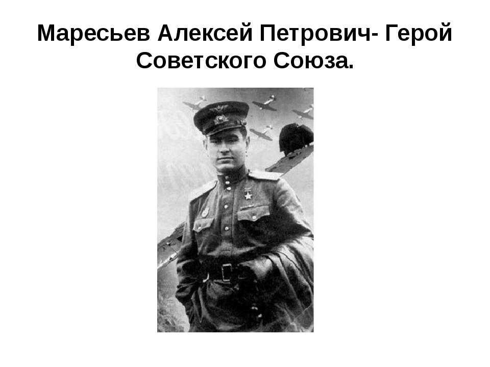 Маресьев Алексей Петрович- Герой Советского Союза.