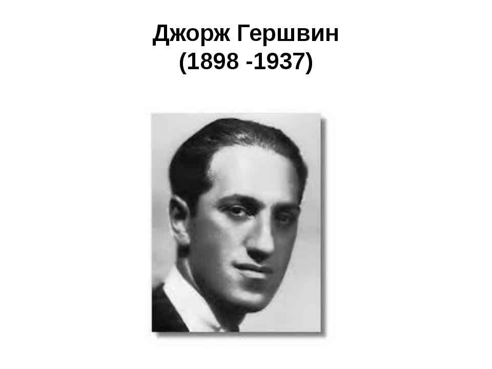 Джорж Гершвин (1898 -1937)
