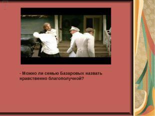 - Можно ли семью Базаровых назвать нравственно благополучной?
