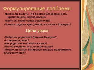 Формулирование проблемы -Можно ли сказать, что в семье Базаровых есть нравств