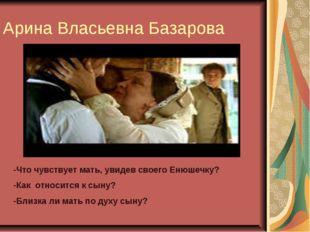 Арина Власьевна Базарова -Что чувствует мать, увидев своего Енюшечку? -Как от
