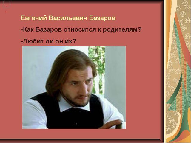 Евгений Васильевич Базаров -Как Базаров относится к родителям? -Любит ли он их?
