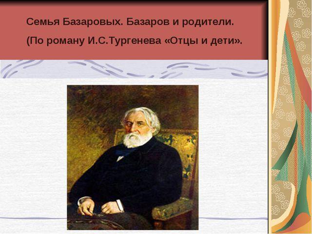 Семья Базаровых. Базаров и родители. (По роману И.С.Тургенева «Отцы и дети».