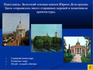 Переславль- Залесский основан князем Юрием Долгоруким. Здесь сохранилось мног