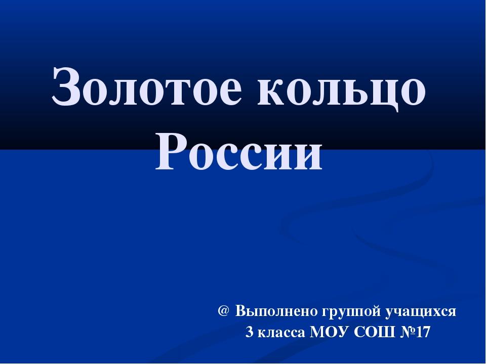 Золотое кольцо России @ Выполнено группой учащихся 3 класса МОУ СОШ №17