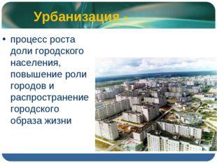Урбанизация - процесс роста доли городского населения, повышение роли городов