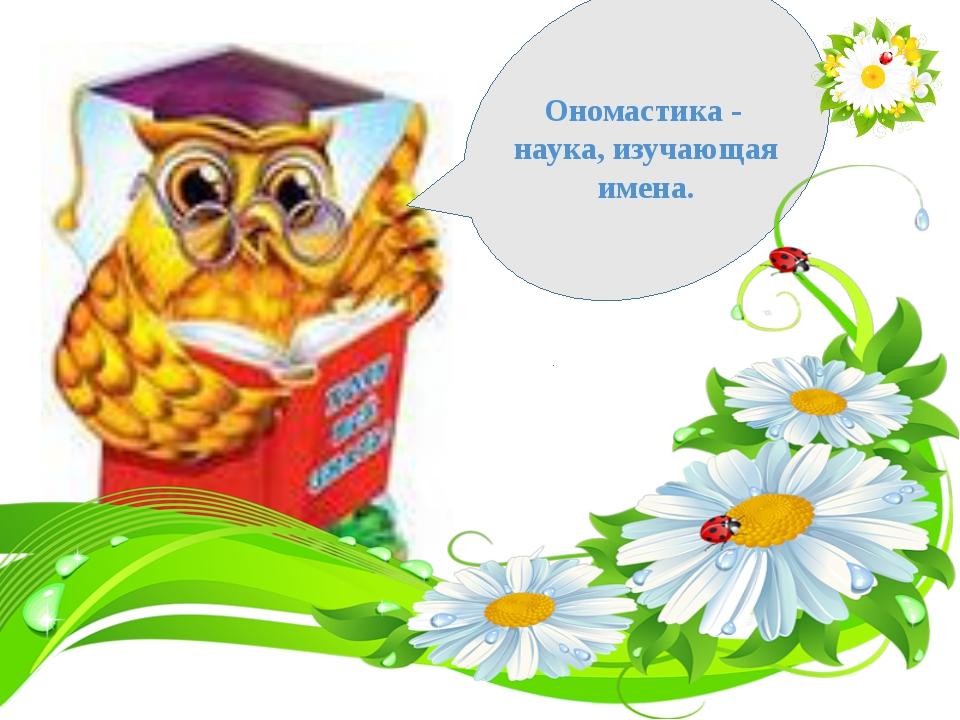 Текст слайда Ономастика - наука, изучающая имена.