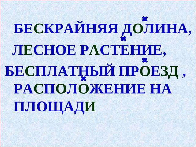 БЕСКРАЙНЯЯ ДОЛИНА, ЛЕСНОЕ РАСТЕНИЕ, БЕСПЛАТНЫЙ ПРОЕЗД , РАСПОЛОЖЕНИЕ НА ПЛОЩ...