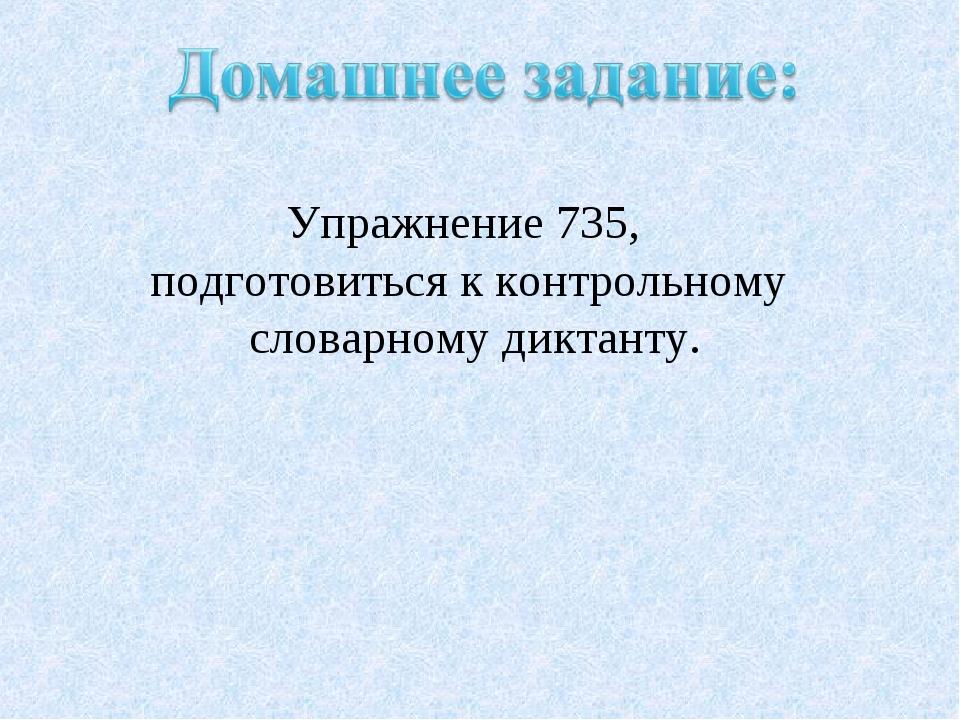 Упражнение 735, подготовиться к контрольному словарному диктанту.