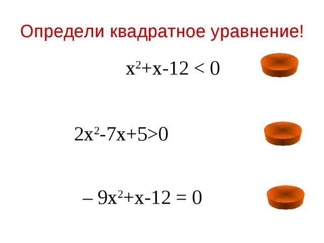 Определи квадратное уравнение! 2х2-7х+5>0 – 9х2+х-12 = 0 х2+х-12 < 0