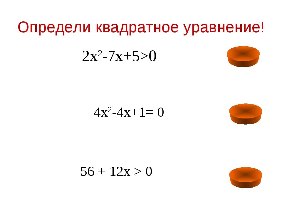 Определи квадратное уравнение! 2х2-7х+5>0 4х2-4х+1= 0 56 + 12х > 0