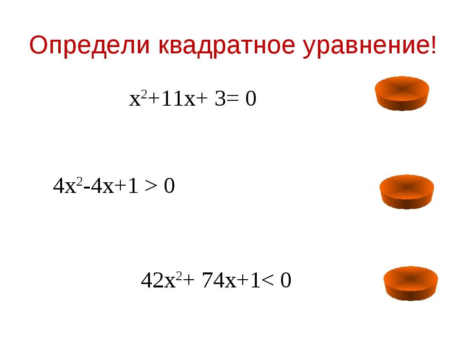 Определи квадратное уравнение! х2+11х+ 3= 0 42х2+ 74х+1< 0 4х2-4х+1 > 0