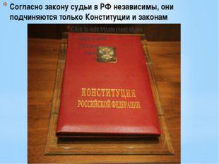Согласно закону судьи в РФ независимы, они подчиняются только Конституции и з