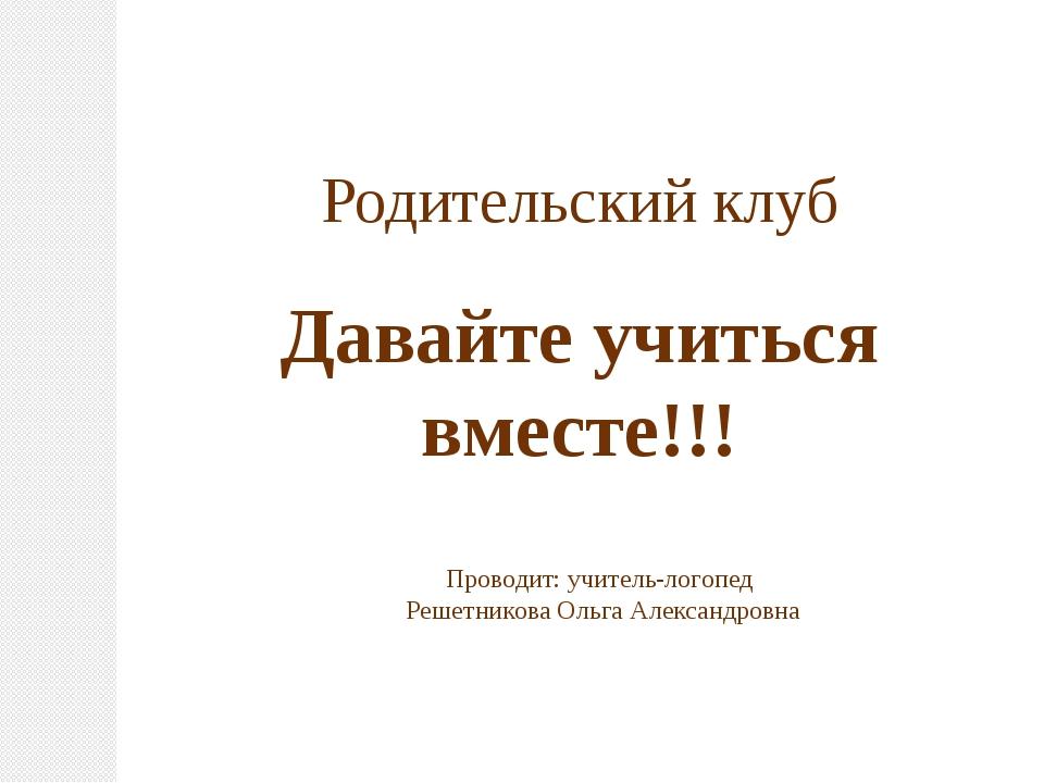 Родительский клуб Давайте учиться вместе!!! Проводит: учитель-логопед Решетни...