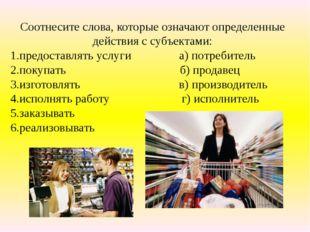 Соотнесите слова, которые означают определенные действия с субъектами: 1.пред