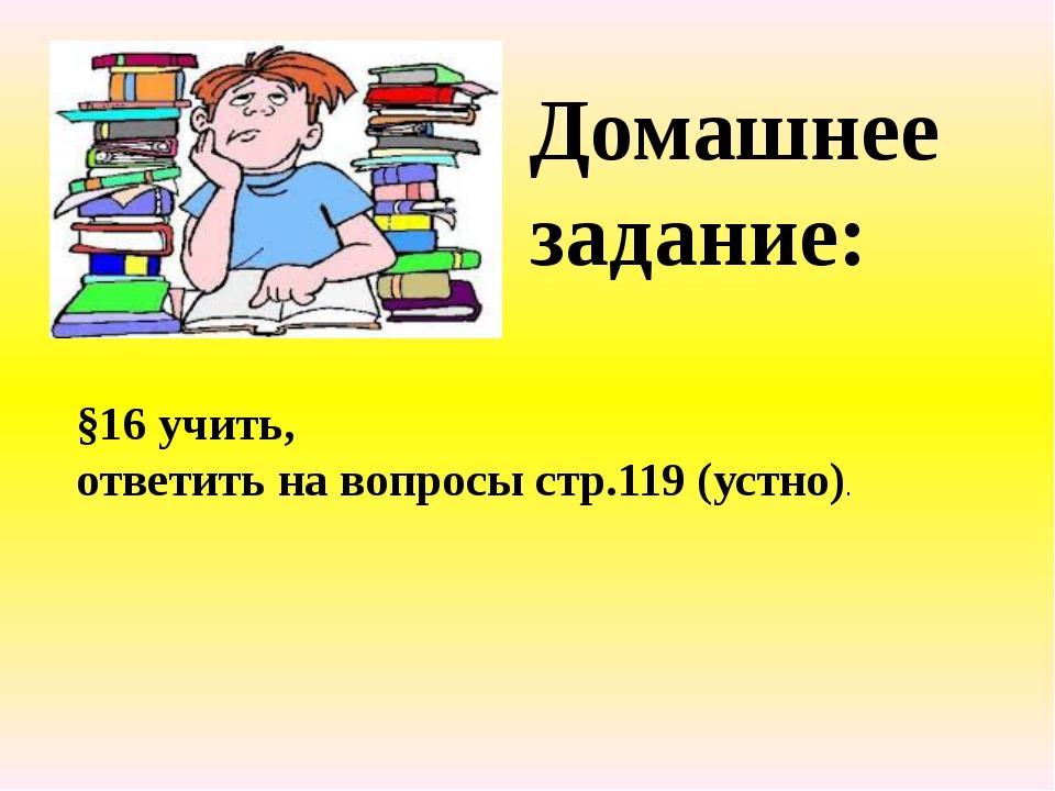 Домашнее задание: §16 учить, ответить на вопросы стр.119 (устно).