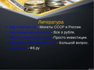 Литература http://realcoin.ru/ - Монеты СССР и России. http://www.ruble-coins