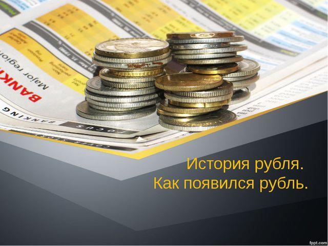 История рубля. Как появился рубль.