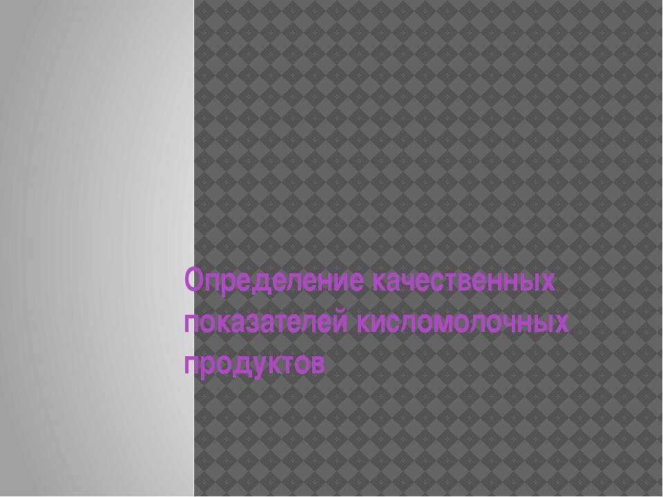 Определение качественных показателей кисломолочных продуктов