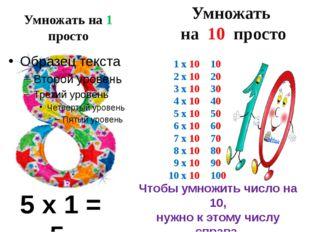 Умножать на 1 просто 5 х 1 = 5 Умножать на 10 просто 1 х 10 = 10 2 х 10 = 20