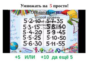 Умножать на 5 просто! +5 ИЛИ +10 да ещё 5
