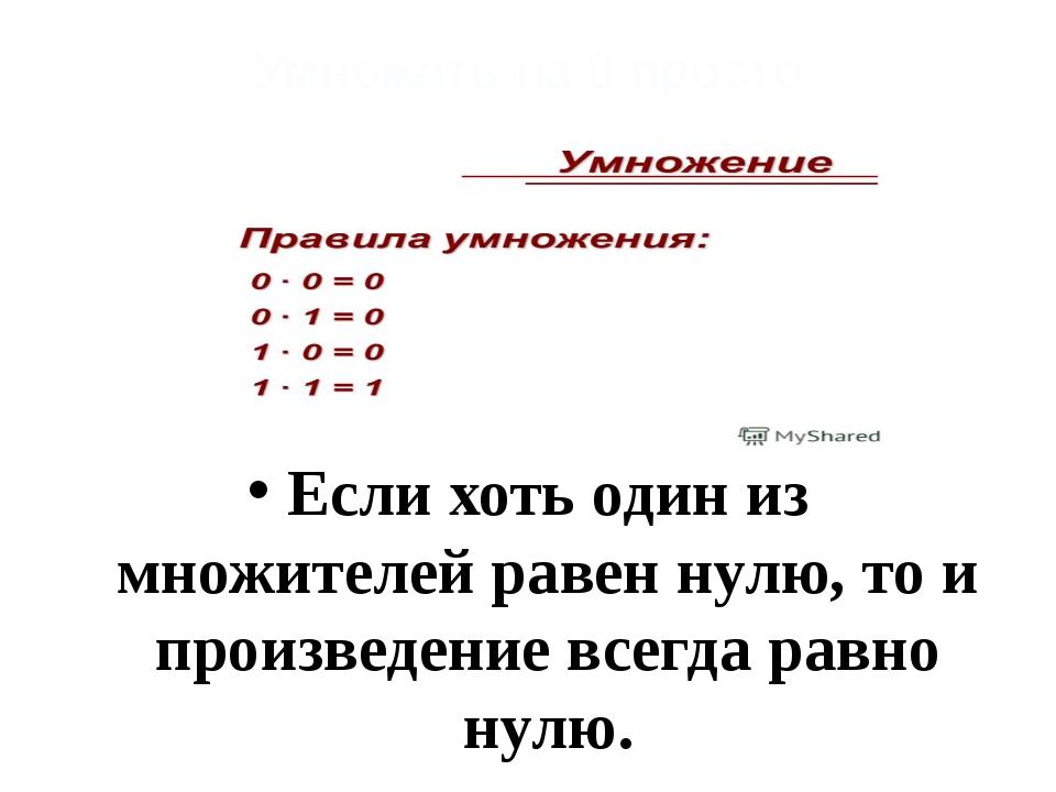 Умножать на 0 просто Если хоть один из множителей равен нулю, то и произведен...
