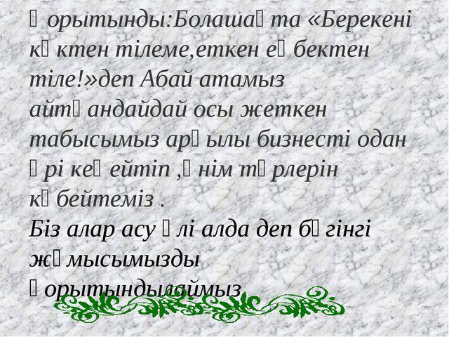 Қорытынды:Болашақта «Берекені көктен тілеме,еткен еңбектен тіле!»деп Абай ата...