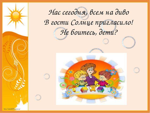 Нас сегодня, всем на диво В гости Солнце пригласило! Не боитесь, дети? http:/...