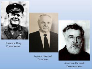 Антипов Петр Григорьевич Анучин Николай Павлович Алексеев Евгений Венедиктович