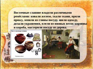 Восточные славяне владели различными ремёслами: ковали железо, ткали ткани, п