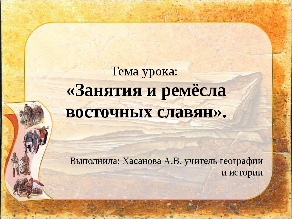 Тема урока: «Занятия и ремёсла восточных славян». Выполнила: Хасанова А.В. уч...