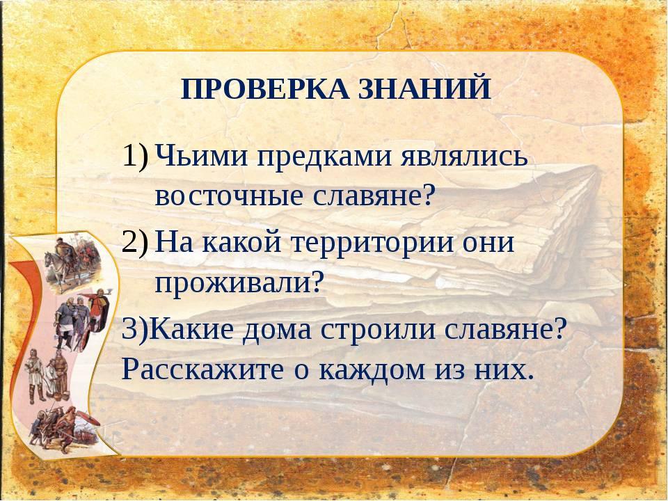 ПРОВЕРКА ЗНАНИЙ Чьими предками являлись восточные славяне? На какой территори...