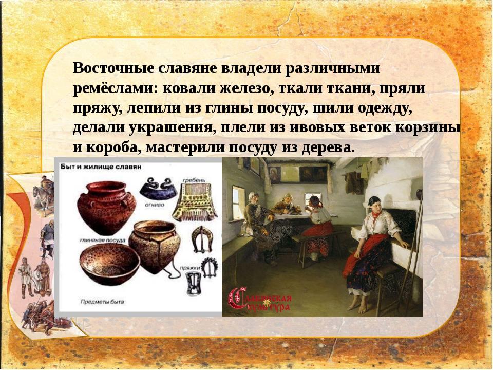 Восточные славяне владели различными ремёслами: ковали железо, ткали ткани, п...