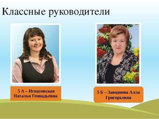 Классные руководители 5 А – Игнатовская Наталья Геннадьевна 5 Б – Заводнова А