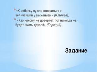 Задание «К ребенку нужно относиться с величайшим уважением» (Ювенал), «Кто н