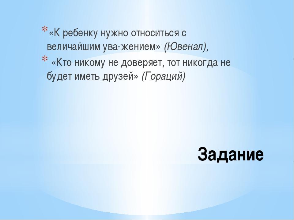Задание «К ребенку нужно относиться с величайшим уважением» (Ювенал), «Кто н...