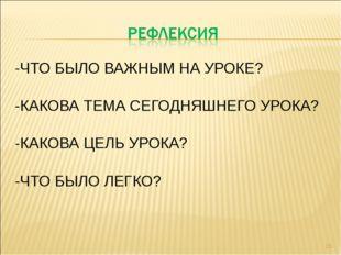 -ЧТО БЫЛО ВАЖНЫМ НА УРОКЕ? -КАКОВА ТЕМА СЕГОДНЯШНЕГО УРОКА? -КАКОВА ЦЕЛЬ УРОК
