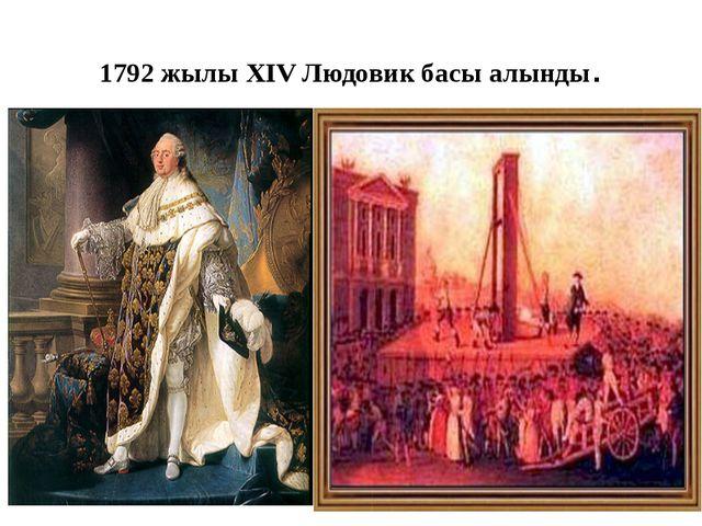 1792 жылы XIV Людовик басы алынды.