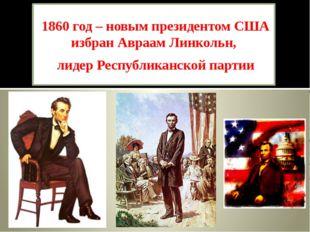 1860 год – новым президентом США избран Авраам Линкольн, лидер Республиканско