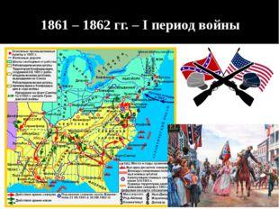 1861 – 1862 гг. – I период войны