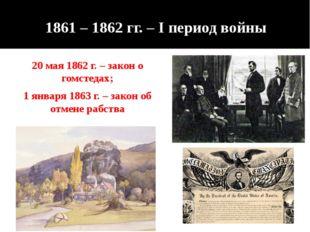 1861 – 1862 гг. – I период войны 20 мая 1862 г. – закон о гомстедах; 1 января