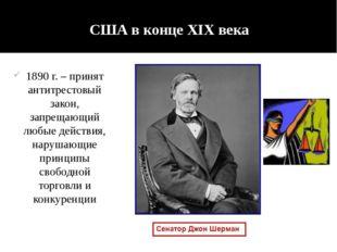 США в конце XIX века 1890 г. – принят антитрестовый закон, запрещающий любые