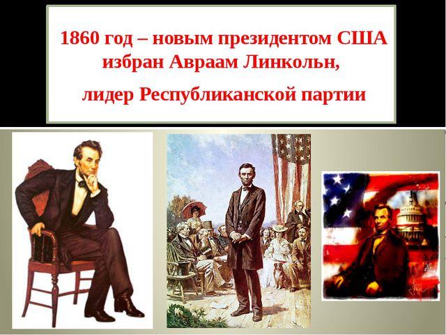 1860 год – новым президентом США избран Авраам Линкольн, лидер Республиканско...