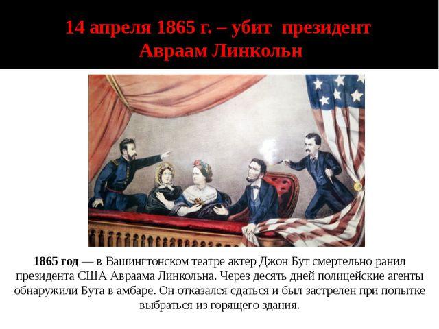 14 апреля 1865 г. – убит президент Авраам Линкольн 1865 год— в Вашингтонском...