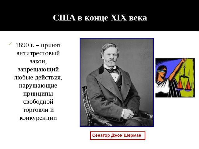 США в конце XIX века 1890 г. – принят антитрестовый закон, запрещающий любые...