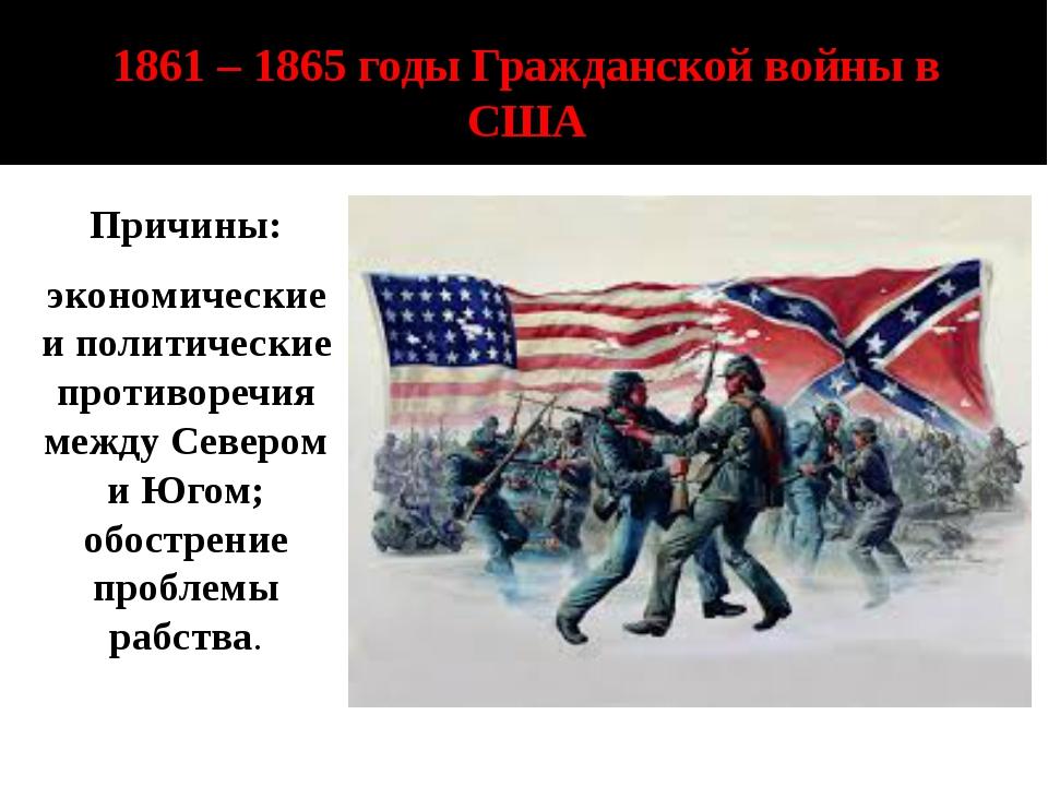 1861 – 1865 годы Гражданской войны в США Причины: экономические и политически...