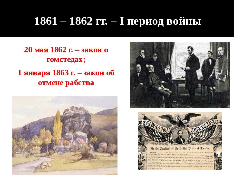 1861 – 1862 гг. – I период войны 20 мая 1862 г. – закон о гомстедах; 1 января...