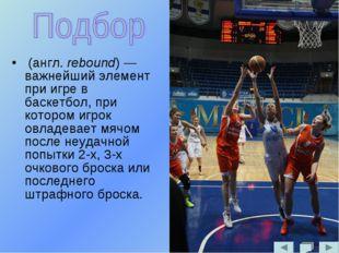 (англ. rebound) — важнейший элемент при игре в баскетбол, при котором игрок