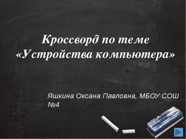 Кроссворд по теме «Устройства компьютера» Яшкина Оксана Павловна, МБОУ СОШ №4
