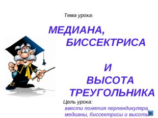 Тема урока: МЕДИАНА, БИССЕКТРИСА И ВЫСОТА ТРЕУГОЛЬНИКА Цель урока: ввести по